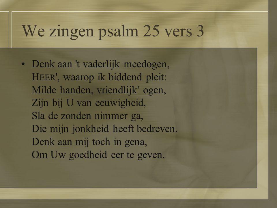 We zingen psalm 25 vers 3 Denk aan 't vaderlijk meedogen, H EER ', waarop ik biddend pleit: Milde handen, vriendlijk' ogen, Zijn bij U van eeuwigheid,