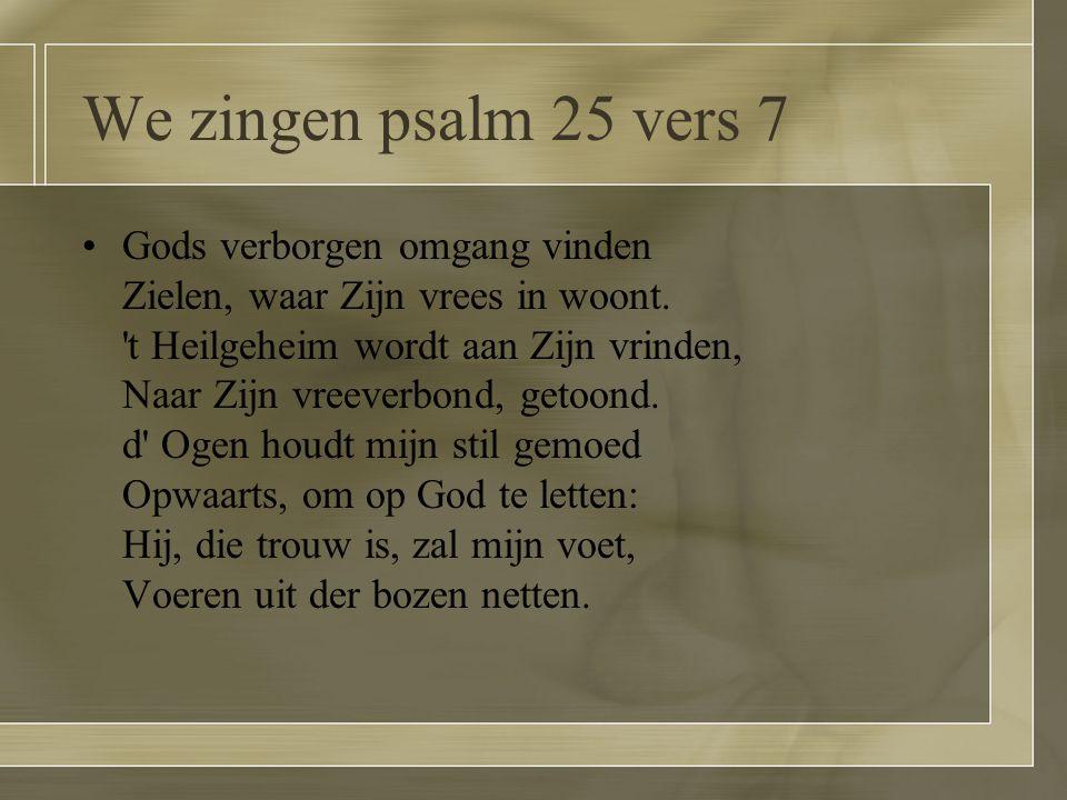 We zingen psalm 25 vers 7 Gods verborgen omgang vinden Zielen, waar Zijn vrees in woont. 't Heilgeheim wordt aan Zijn vrinden, Naar Zijn vreeverbond,