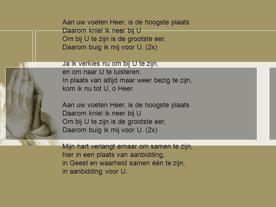 Aan uw voeten Heer, is de hoogste plaats Daarom kniel ik neer bij U Om bij U te zijn is de grootste eer, Daarom buig ik mij voor U. (2x) Ja ik verkies