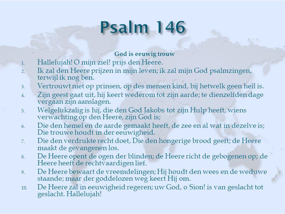 God is eeuwig trouw 1. Hallelujah! O mijn ziel! prijs den Heere. 2. Ik zal den Heere prijzen in mijn leven; ik zal mijn God psalmzingen, terwijl ik no