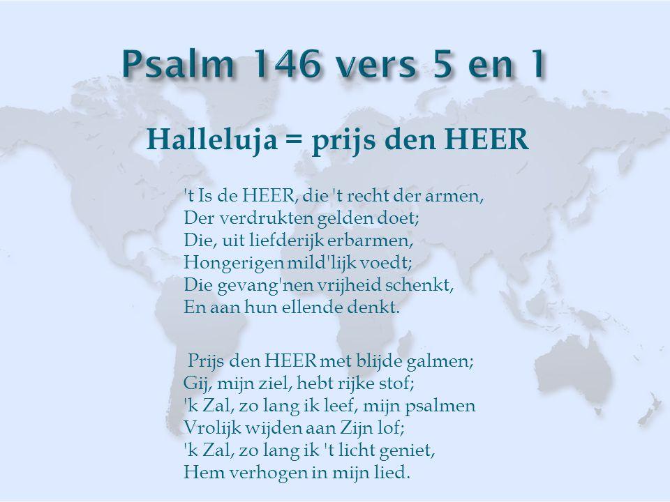 Halleluja = prijs den HEER t Is de HEER, die t recht der armen, Der verdrukten gelden doet; Die, uit liefderijk erbarmen, Hongerigen mild lijk voedt; Die gevang nen vrijheid schenkt, En aan hun ellende denkt.