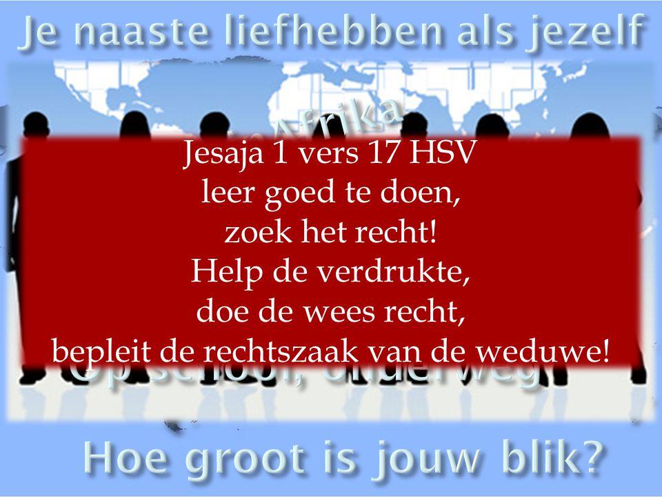 Jesaja 1 vers 17 HSV leer goed te doen, zoek het recht! Help de verdrukte, doe de wees recht, bepleit de rechtszaak van de weduwe!