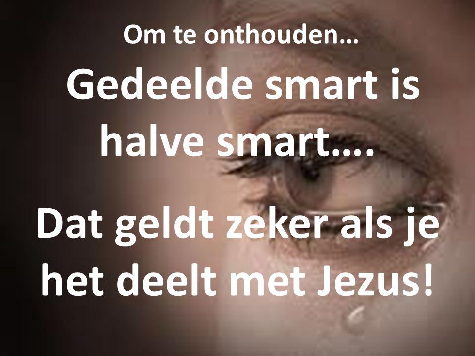 Om te onthouden… Gedeelde smart is halve smart…. Dat geldt zeker als je het deelt met Jezus!
