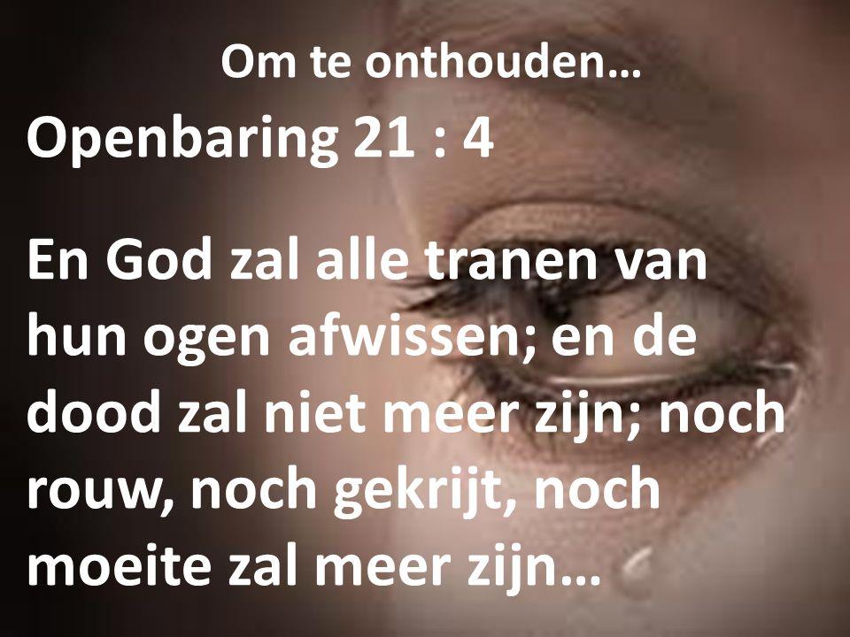 Om te onthouden… Openbaring 21 : 4 En God zal alle tranen van hun ogen afwissen; en de dood zal niet meer zijn; noch rouw, noch gekrijt, noch moeite z