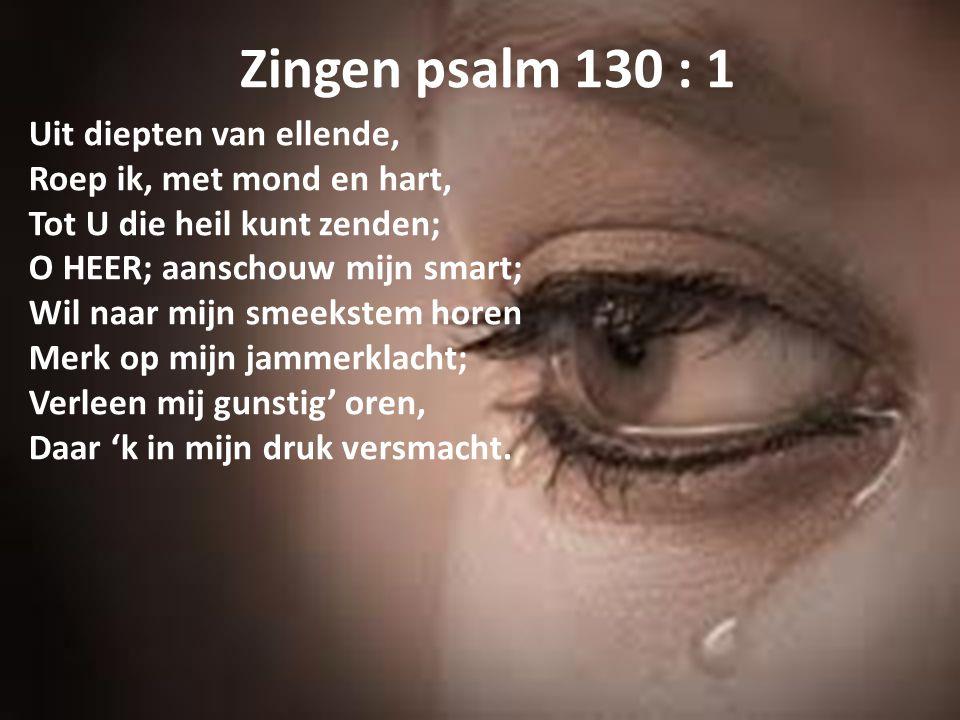 Zingen psalm 130 : 1 Uit diepten van ellende, Roep ik, met mond en hart, Tot U die heil kunt zenden; O HEER; aanschouw mijn smart; Wil naar mijn smeek