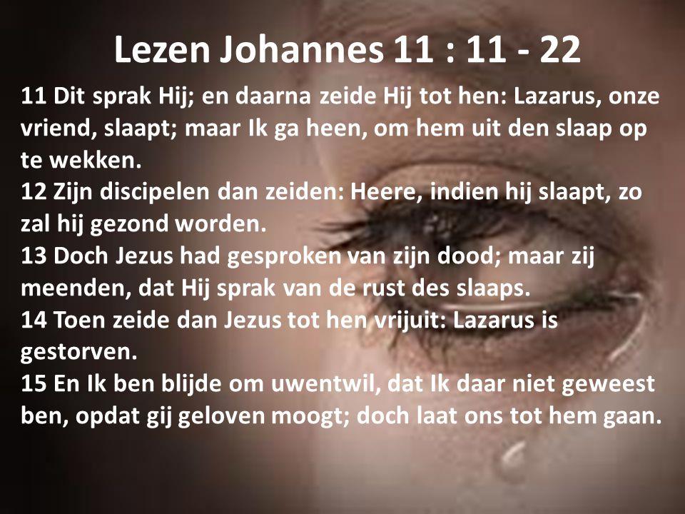 Lezen Johannes 11 : 11 - 22 11 Dit sprak Hij; en daarna zeide Hij tot hen: Lazarus, onze vriend, slaapt; maar Ik ga heen, om hem uit den slaap op te w