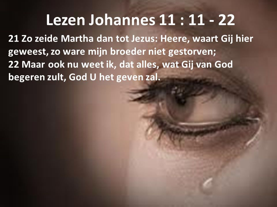 Lezen Johannes 11 : 11 - 22 21 Zo zeide Martha dan tot Jezus: Heere, waart Gij hier geweest, zo ware mijn broeder niet gestorven; 22 Maar ook nu weet