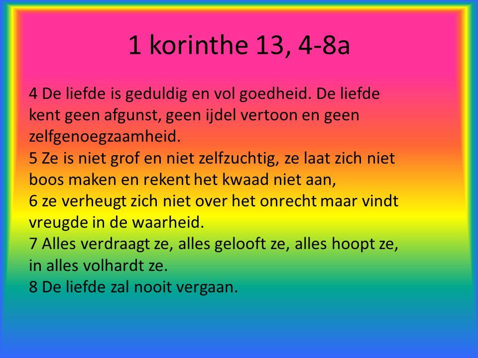 1 korinthe 13, 4-8a 4 De liefde is geduldig en vol goedheid. De liefde kent geen afgunst, geen ijdel vertoon en geen zelfgenoegzaamheid. 5 Ze is niet