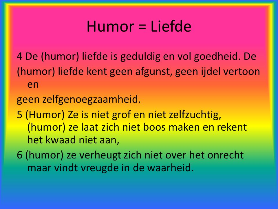 Humor = Liefde 4 De (humor) liefde is geduldig en vol goedheid. De (humor) liefde kent geen afgunst, geen ijdel vertoon en geen zelfgenoegzaamheid. 5