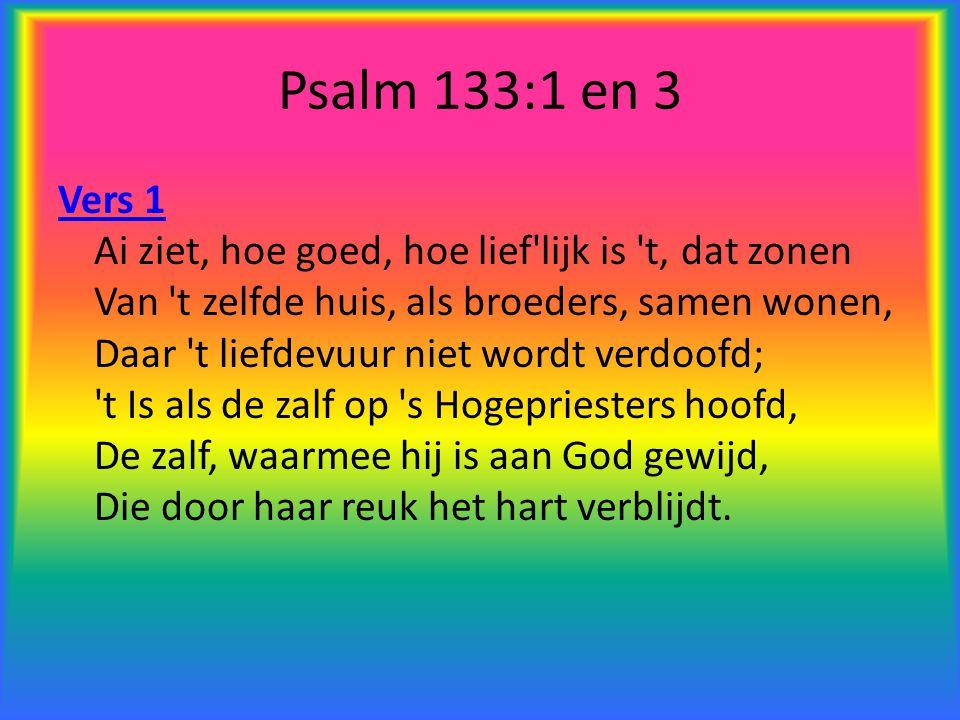 Psalm 133:1 en 3 Vers 1 Vers 1 Ai ziet, hoe goed, hoe lief'lijk is 't, dat zonen Van 't zelfde huis, als broeders, samen wonen, Daar 't liefdevuur nie