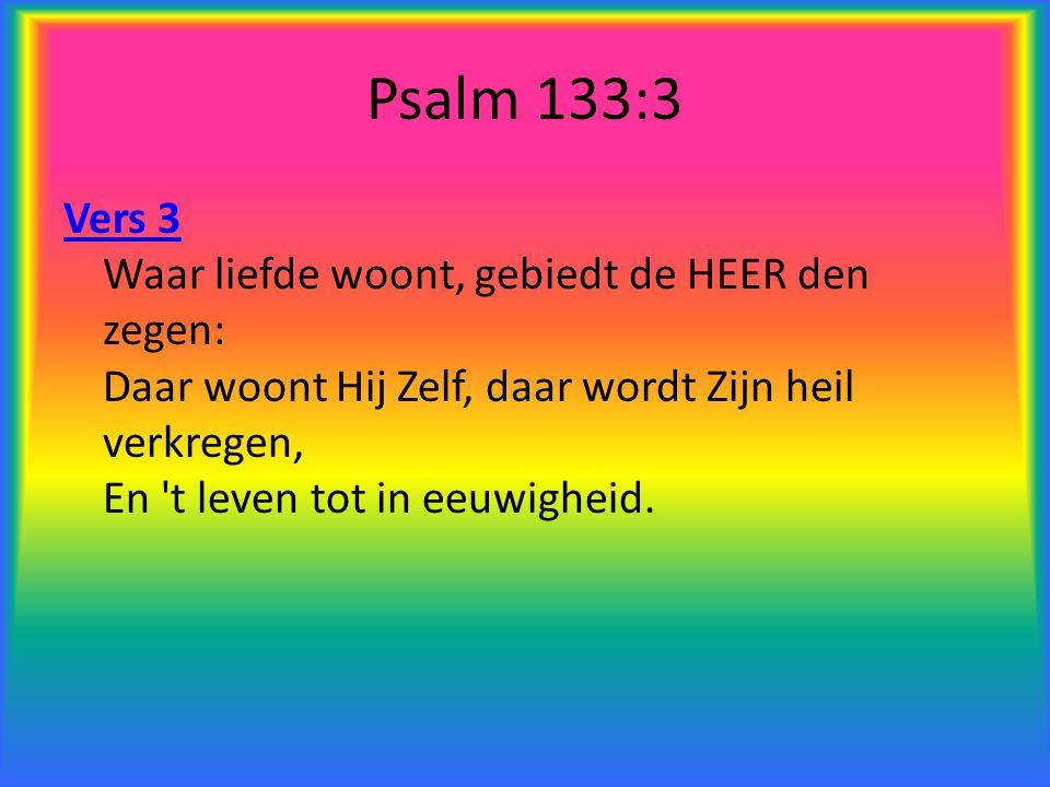 Psalm 133:3 Vers 3 Vers 3 Waar liefde woont, gebiedt de HEER den zegen: Daar woont Hij Zelf, daar wordt Zijn heil verkregen, En 't leven tot in eeuwig