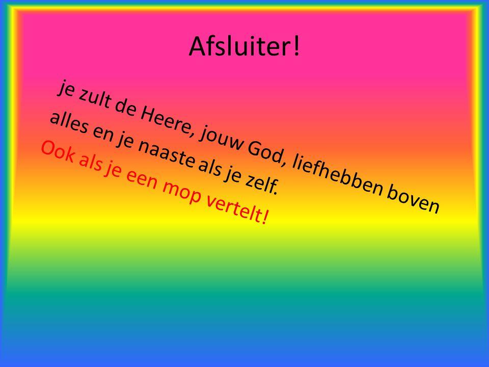 Afsluiter! je zult de Heere, jouw God, liefhebben boven alles en je naaste als je zelf. Ook als je een mop vertelt!