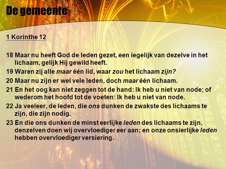 De gemeente 1 Korinthe 12 18 Maar nu heeft God de leden gezet, een iegelijk van dezelve in het lichaam, gelijk Hij gewild heeft. 19 Waren zij alle maa
