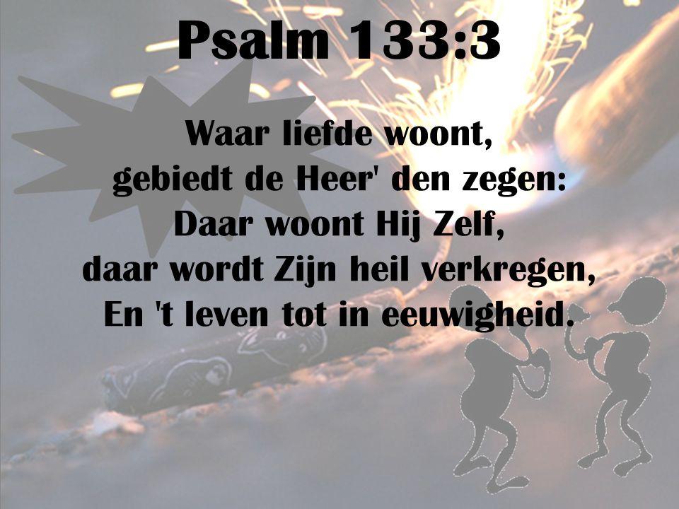 Psalm 133:3 Waar liefde woont, gebiedt de Heer' den zegen: Daar woont Hij Zelf, daar wordt Zijn heil verkregen, En 't leven tot in eeuwigheid.