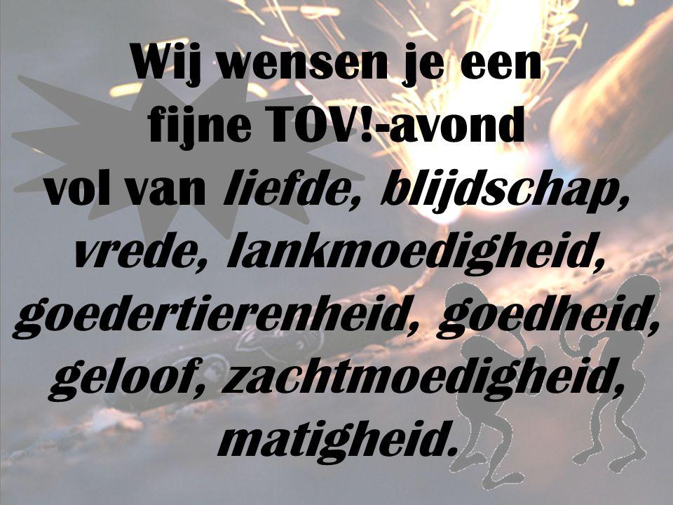 Wij wensen je een fijne TOV!-avond vol van liefde, blijdschap, vrede, lankmoedigheid, goedertierenheid, goedheid, geloof, zachtmoedigheid, matigheid.