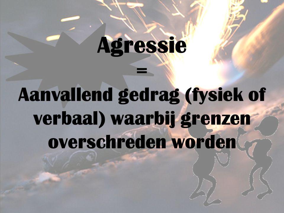 Agressie = Aanvallend gedrag (fysiek of verbaal) waarbij grenzen overschreden worden