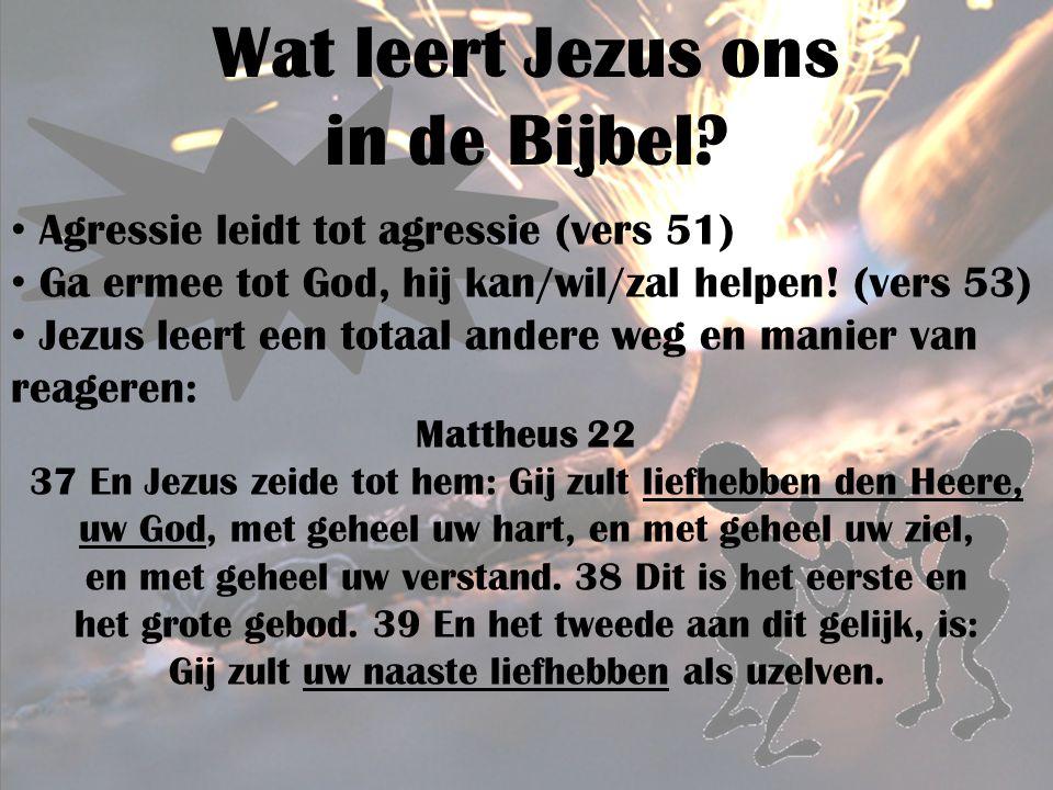 Wat leert Jezus ons in de Bijbel? Agressie leidt tot agressie (vers 51) Ga ermee tot God, hij kan/wil/zal helpen! (vers 53) Jezus leert een totaal and