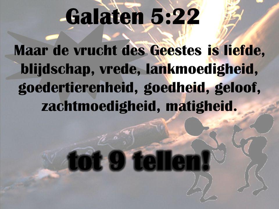 Galaten 5:22 Maar de vrucht des Geestes is liefde, blijdschap, vrede, lankmoedigheid, goedertierenheid, goedheid, geloof, zachtmoedigheid, matigheid.