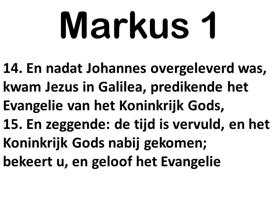 Markus 1 14. En nadat Johannes overgeleverd was, kwam Jezus in Galilea, predikende het Evangelie van het Koninkrijk Gods, 15. En zeggende: de tijd is