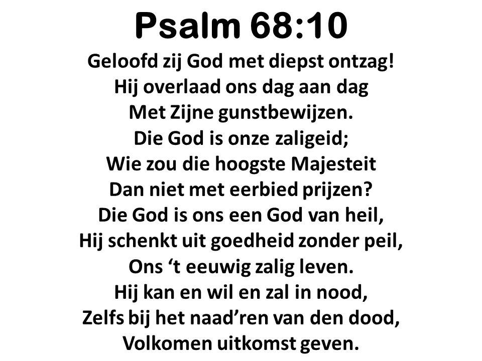 Psalm 68:10 Geloofd zij God met diepst ontzag! Hij overlaad ons dag aan dag Met Zijne gunstbewijzen. Die God is onze zaligeid; Wie zou die hoogste Maj
