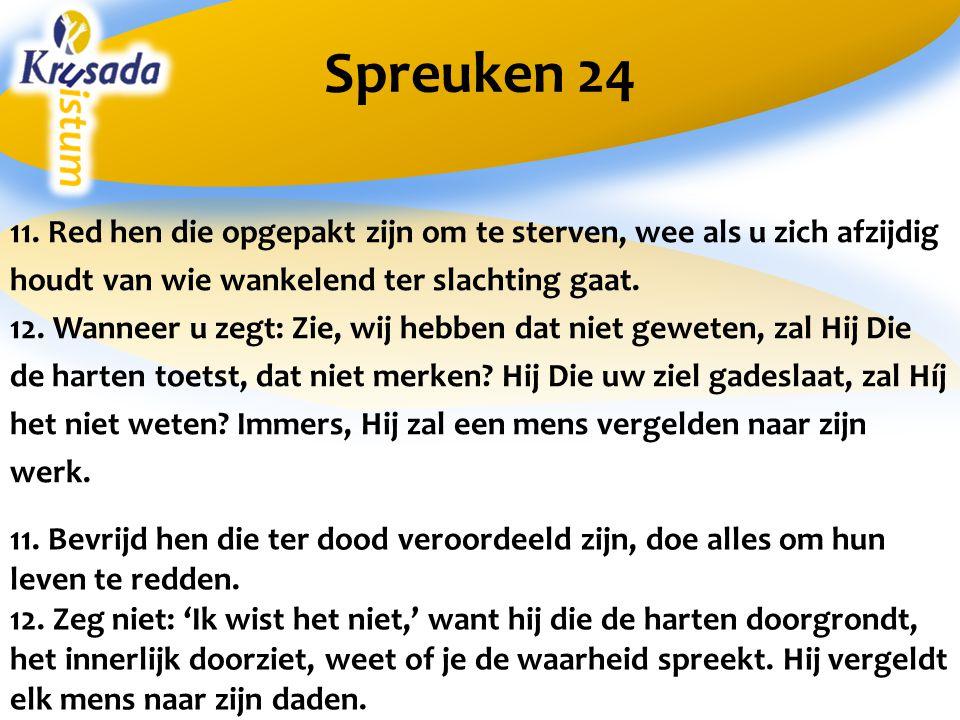 Spreuken 24 11. Red hen die opgepakt zijn om te sterven, wee als u zich afzijdig houdt van wie wankelend ter slachting gaat. 12. Wanneer u zegt: Zie,