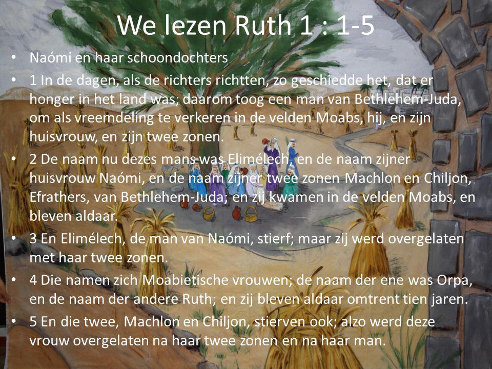 We lezen Ruth 1 : 1-5 Naómi en haar schoondochters 1 In de dagen, als de richters richtten, zo geschiedde het, dat er honger in het land was; daarom t