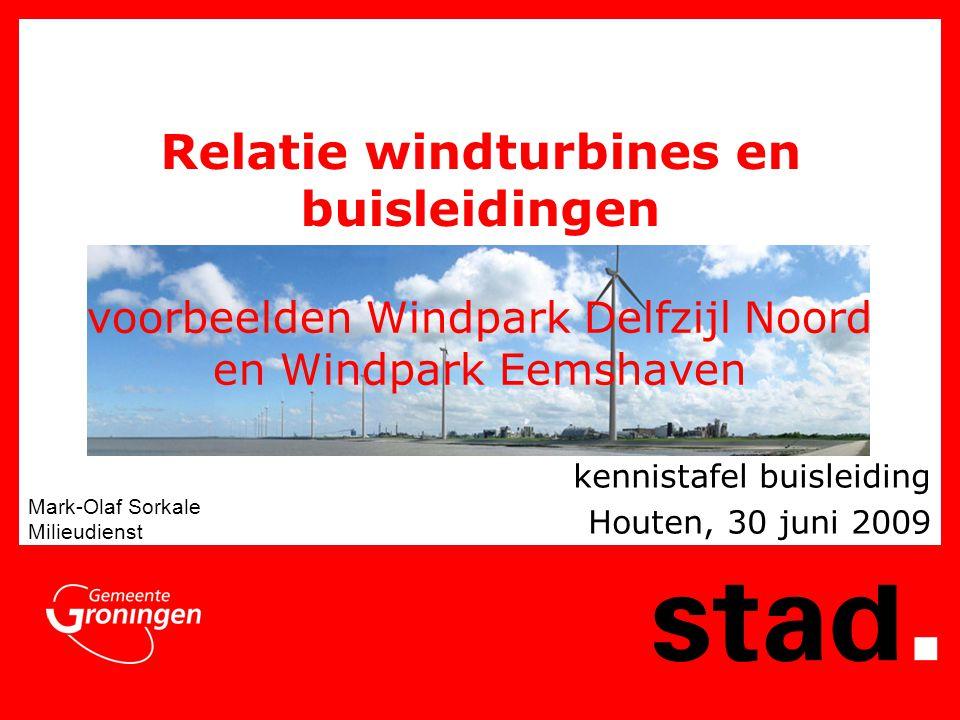 voorbeelden Windpark Delfzijl Noord en Windpark Eemshaven kennistafel buisleiding Houten, 30 juni 2009 Mark-Olaf Sorkale Milieudienst Relatie windturb