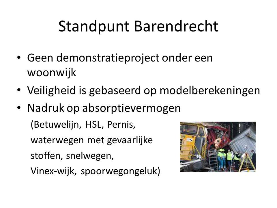 Standpunt Barendrecht Geen demonstratieproject onder een woonwijk Veiligheid is gebaseerd op modelberekeningen Nadruk op absorptievermogen (Betuwelijn, HSL, Pernis, waterwegen met gevaarlijke stoffen, snelwegen, Vinex-wijk, spoorwegongeluk)