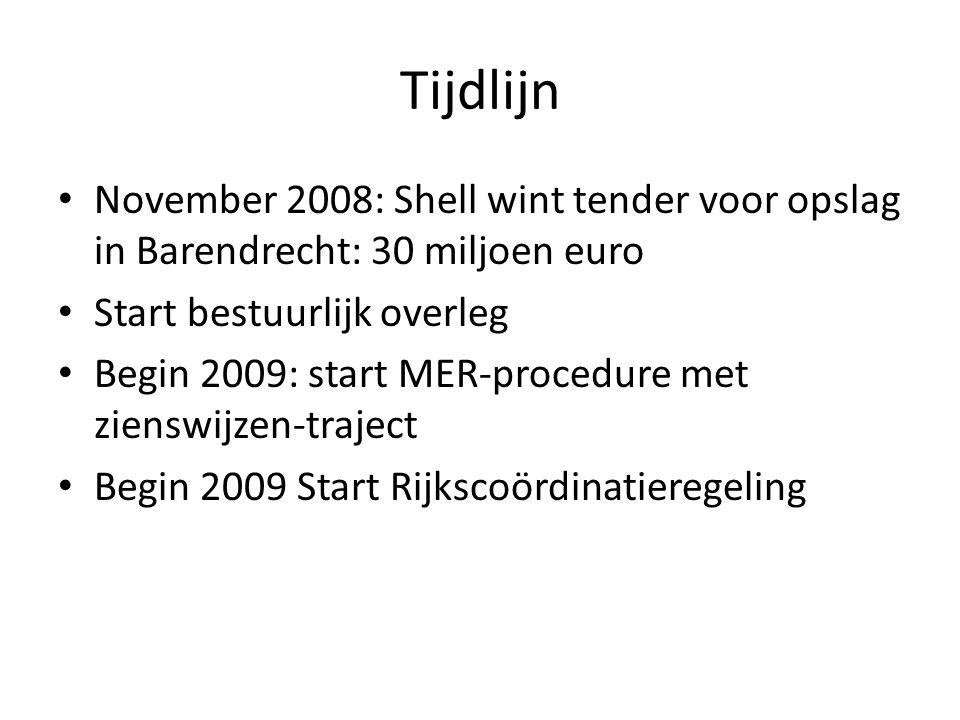Tijdlijn November 2008: Shell wint tender voor opslag in Barendrecht: 30 miljoen euro Start bestuurlijk overleg Begin 2009: start MER-procedure met zienswijzen-traject Begin 2009 Start Rijkscoördinatieregeling