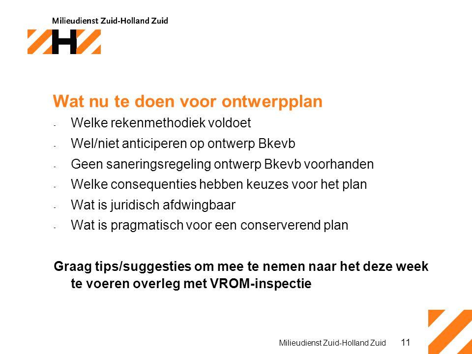 11 Milieudienst Zuid-Holland Zuid Wat nu te doen voor ontwerpplan - Welke rekenmethodiek voldoet - Wel/niet anticiperen op ontwerp Bkevb - Geen saneringsregeling ontwerp Bkevb voorhanden - Welke consequenties hebben keuzes voor het plan - Wat is juridisch afdwingbaar - Wat is pragmatisch voor een conserverend plan Graag tips/suggesties om mee te nemen naar het deze week te voeren overleg met VROM-inspectie