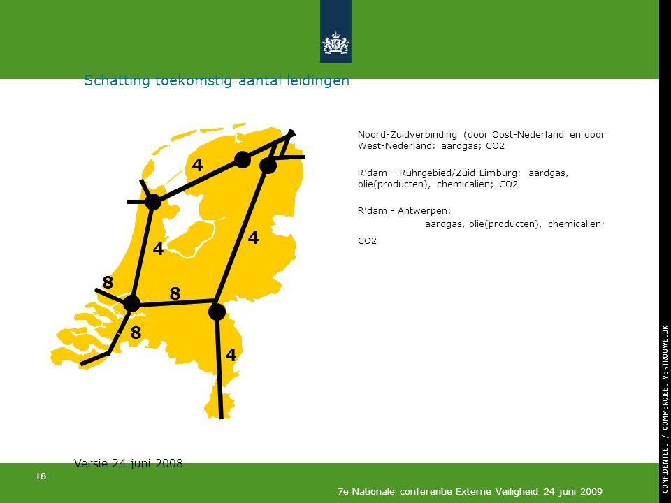 CONFIDENTEEL / COMMERCIEEL VERTROUWELIJK 18 7e Nationale conferentie Externe Veiligheid 24 juni 2009 Schatting toekomstig aantal leidingen Noord-Zuidverbinding (door Oost-Nederland en door West-Nederland: aardgas; CO2 R'dam – Ruhrgebied/Zuid-Limburg: aardgas, olie(producten), chemicalien; CO2 R'dam - Antwerpen: aardgas, olie(producten), chemicalien; CO2 4 4 4 8 4 8 8 Versie 24 juni 2008