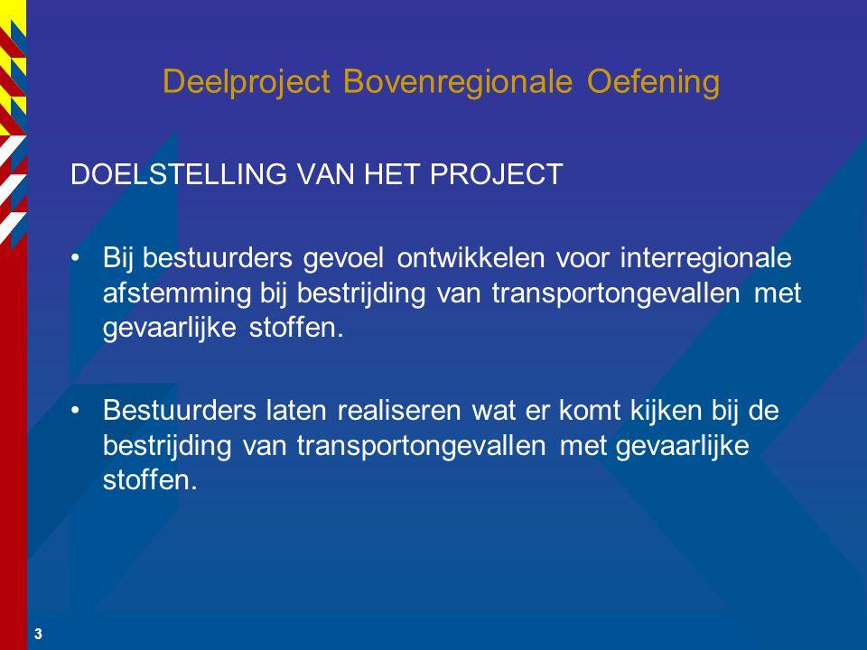 3 Deelproject Bovenregionale Oefening DOELSTELLING VAN HET PROJECT Bij bestuurders gevoel ontwikkelen voor interregionale afstemming bij bestrijding van transportongevallen met gevaarlijke stoffen.