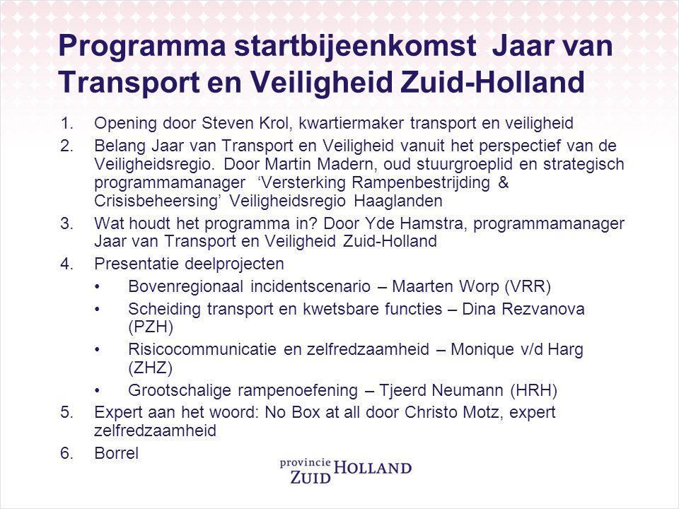 Programma startbijeenkomst Jaar van Transport en Veiligheid Zuid-Holland 1.Opening door Steven Krol, kwartiermaker transport en veiligheid 2.Belang Jaar van Transport en Veiligheid vanuit het perspectief van de Veiligheidsregio.