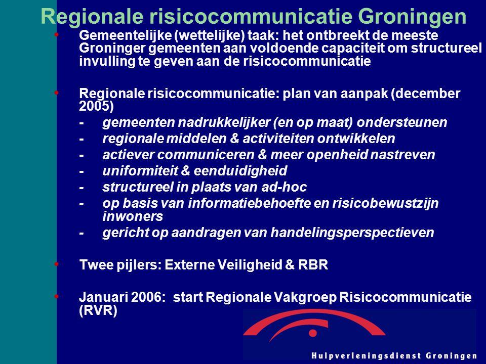 Regionale risicocommunicatie Groningen Gemeentelijke (wettelijke) taak: het ontbreekt de meeste Groninger gemeenten aan voldoende capaciteit om structureel invulling te geven aan de risicocommunicatie Regionale risicocommunicatie: plan van aanpak (december 2005) -gemeenten nadrukkelijker (en op maat) ondersteunen -regionale middelen & activiteiten ontwikkelen -actiever communiceren & meer openheid nastreven -uniformiteit & eenduidigheid -structureel in plaats van ad-hoc -op basis van informatiebehoefte en risicobewustzijn inwoners -gericht op aandragen van handelingsperspectieven Twee pijlers: Externe Veiligheid & RBR Januari 2006: start Regionale Vakgroep Risicocommunicatie (RVR)