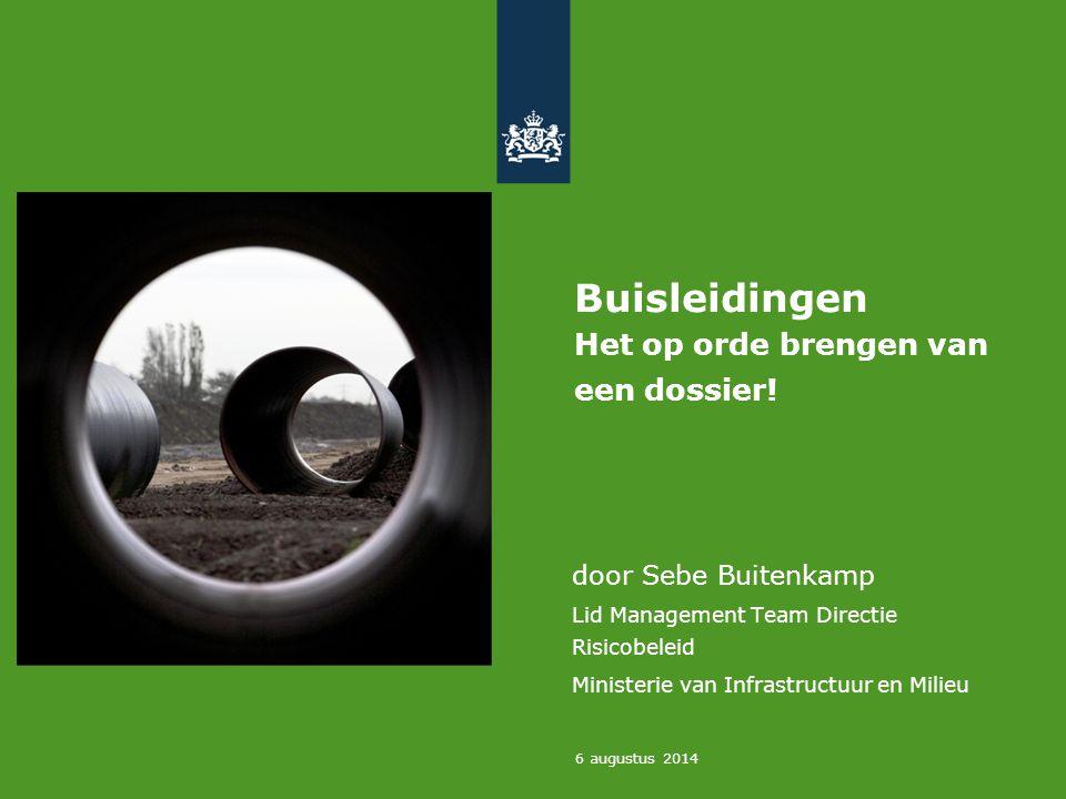 6 augustus 2014 Buisleidingen Het op orde brengen van een dossier! door Sebe Buitenkamp Lid Management Team Directie Risicobeleid Ministerie van Infra