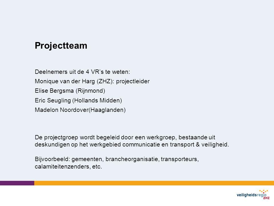 Projectteam Deelnemers uit de 4 VR's te weten: Monique van der Harg (ZHZ): projectleider Elise Bergsma (Rijnmond) Eric Seugling (Hollands Midden) Madelon Noordover(Haaglanden) De projectgroep wordt begeleid door een werkgroep, bestaande uit deskundigen op het werkgebied communicatie en transport & veiligheid.