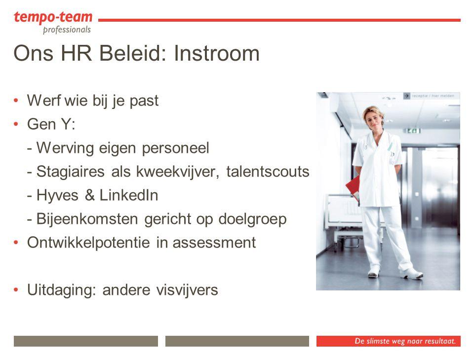 Ons HR Beleid: Instroom Werf wie bij je past Gen Y: - Werving eigen personeel - Stagiaires als kweekvijver, talentscouts - Hyves & LinkedIn - Bijeenko