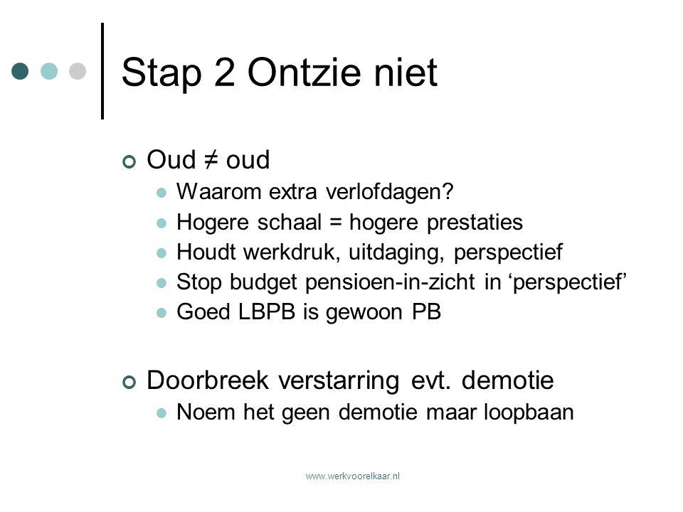 www.werkvoorelkaar.nl Stap 2 Ontzie niet Oud ≠ oud Waarom extra verlofdagen? Hogere schaal = hogere prestaties Houdt werkdruk, uitdaging, perspectief