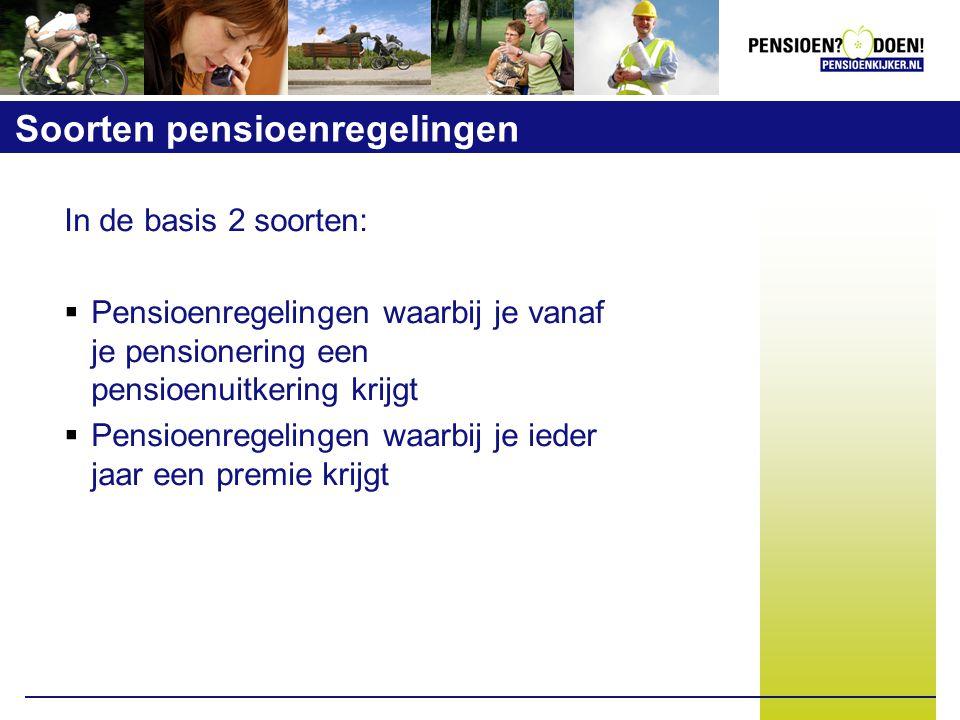 Soorten pensioenregelingen In de basis 2 soorten:  Pensioenregelingen waarbij je vanaf je pensionering een pensioenuitkering krijgt  Pensioenregelingen waarbij je ieder jaar een premie krijgt