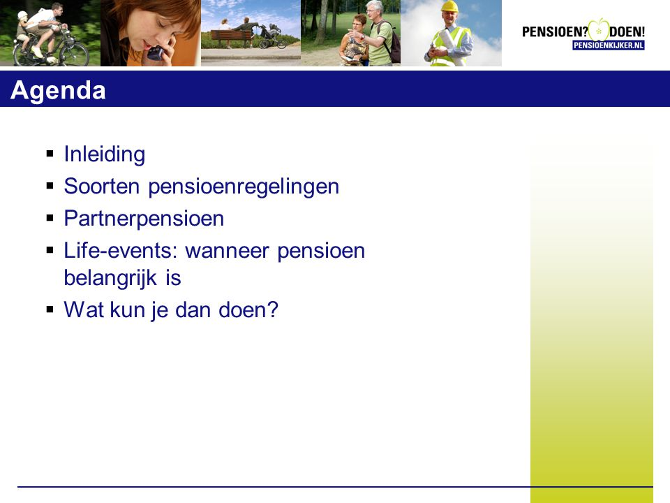 Agenda  Inleiding  Soorten pensioenregelingen  Partnerpensioen  Life-events: wanneer pensioen belangrijk is  Wat kun je dan doen