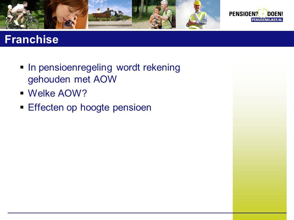 Franchise  In pensioenregeling wordt rekening gehouden met AOW  Welke AOW?  Effecten op hoogte pensioen