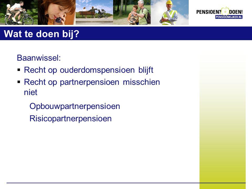 Wat te doen bij? Baanwissel:  Recht op ouderdomspensioen blijft  Recht op partnerpensioen misschien niet Opbouwpartnerpensioen Risicopartnerpensioen