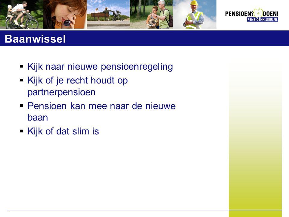 Baanwissel  Kijk naar nieuwe pensioenregeling  Kijk of je recht houdt op partnerpensioen  Pensioen kan mee naar de nieuwe baan  Kijk of dat slim is