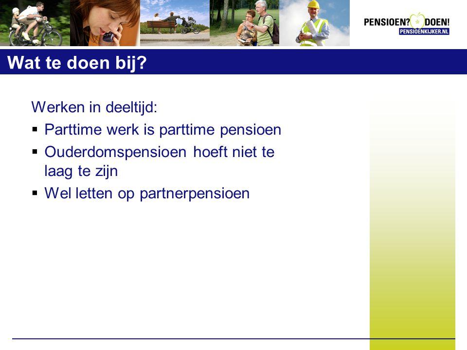 Wat te doen bij? Werken in deeltijd:  Parttime werk is parttime pensioen  Ouderdomspensioen hoeft niet te laag te zijn  Wel letten op partnerpensio
