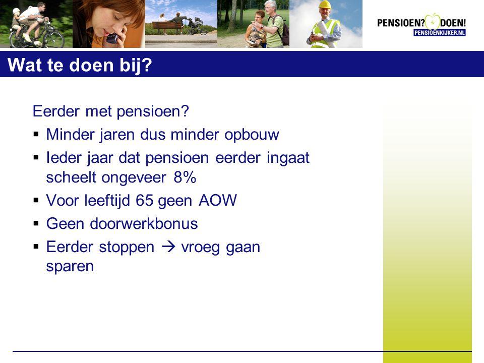 Wat te doen bij? Eerder met pensioen?  Minder jaren dus minder opbouw  Ieder jaar dat pensioen eerder ingaat scheelt ongeveer 8%  Voor leeftijd 65