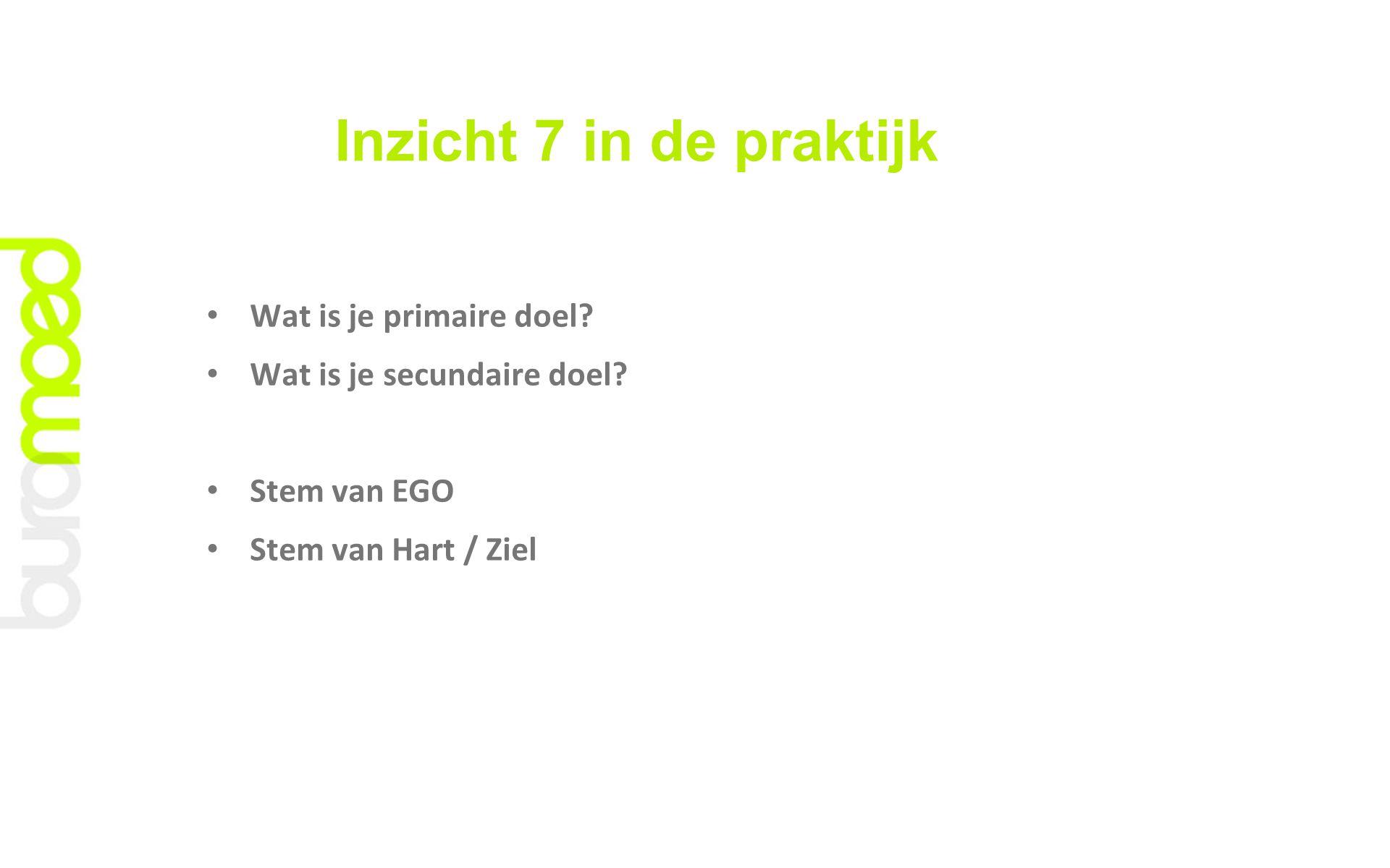 Inzicht 7 in de praktijk Wat is je primaire doel? Wat is je secundaire doel? Stem van EGO Stem van Hart / Ziel