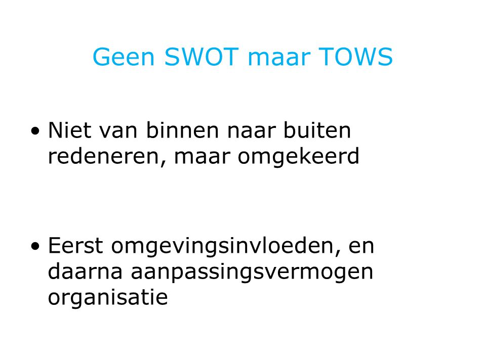 Geen SWOT maar TOWS Niet van binnen naar buiten redeneren, maar omgekeerd Eerst omgevingsinvloeden, en daarna aanpassingsvermogen organisatie
