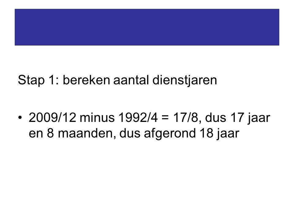 Stap 1: bereken aantal dienstjaren 2009/12 minus 1992/4 = 17/8, dus 17 jaar en 8 maanden, dus afgerond 18 jaar