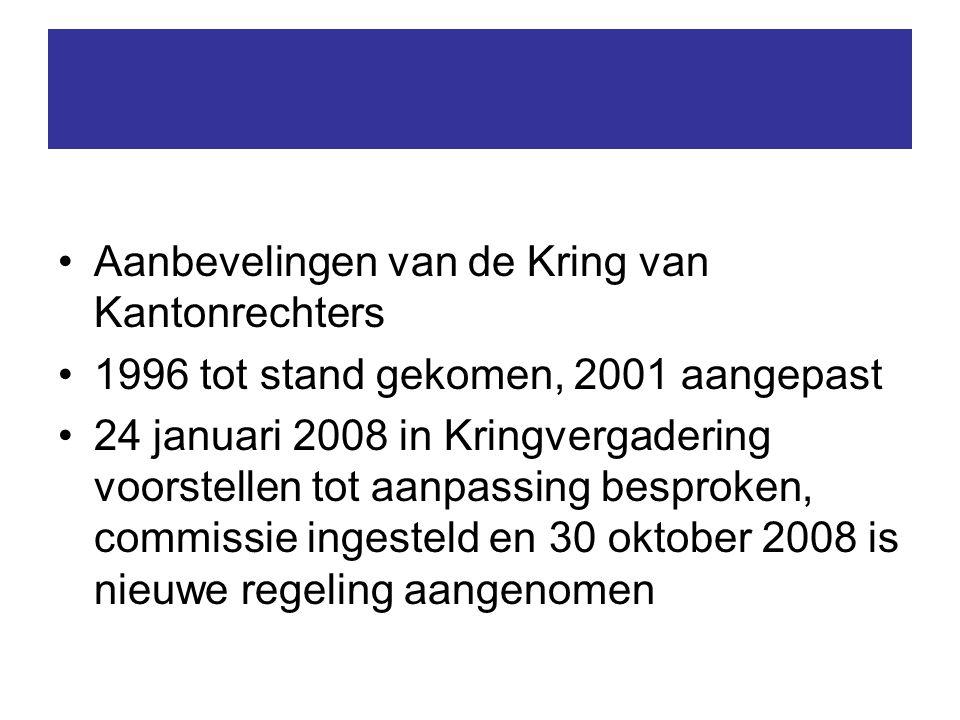 Aanbevelingen van de Kring van Kantonrechters 1996 tot stand gekomen, 2001 aangepast 24 januari 2008 in Kringvergadering voorstellen tot aanpassing besproken, commissie ingesteld en 30 oktober 2008 is nieuwe regeling aangenomen