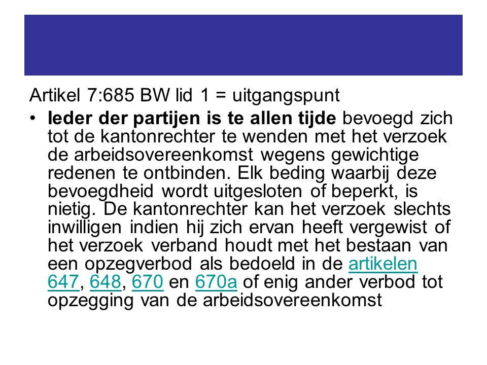Artikel 7:685 BW lid 1 = uitgangspunt Ieder der partijen is te allen tijde bevoegd zich tot de kantonrechter te wenden met het verzoek de arbeidsovereenkomst wegens gewichtige redenen te ontbinden.